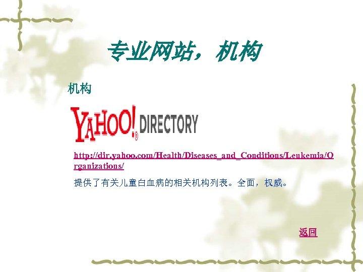 专业网站,机构 机构 http: //dir. yahoo. com/Health/Diseases_and_Conditions/Leukemia/O rganizations/ 提供了有关儿童白血病的相关机构列表。全面,权威。 返回