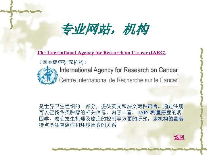 专业网站,机构 The International Agency for Research on Cancer (IARC) (国际癌症研究机构) 是世界卫生组织的一部分,提供英文和法文两种语言。通过注册 可以查找各类肿瘤的相关信息,内容丰富。 IARC侧重癌症的病 因学,癌症发生机理及癌症的控制等方面的研究。该机构的显著