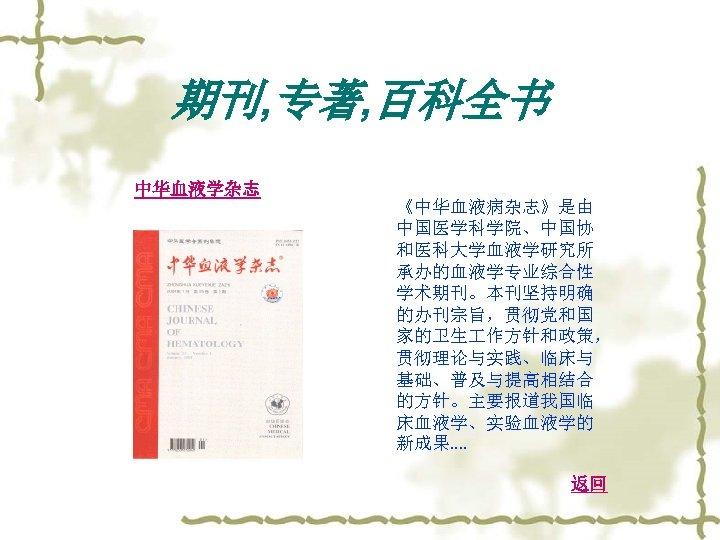 期刊, 专著, 百科全书 中华血液学杂志 《中华血液病杂志》是由 中国医学科学院、中国协 和医科大学血液学研究所 承办的血液学专业综合性 学术期刊。本刊坚持明确 的办刊宗旨,贯彻党和国 家的卫生 作方针和政策, 贯彻理论与实践、临床与 基础、普及与提高相结合