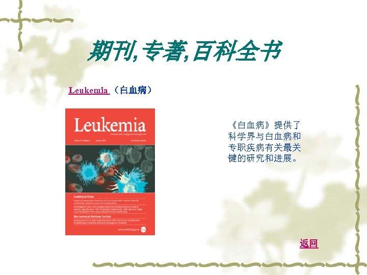 期刊, 专著, 百科全书 Leukemia (白血病) 《白血病》提供了 科学界与白血病和 专职疾病有关最关 键的研究和进展。 返回