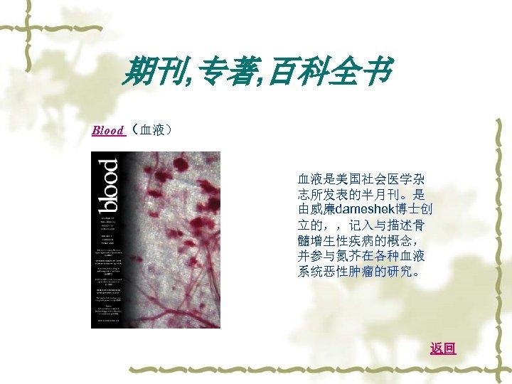 期刊, 专著, 百科全书 Blood (血液) 血液是美国社会医学杂 志所发表的半月刊。是 由威廉dameshek博士创 立的,,记入与描述骨 髓增生性疾病的概念, 并参与氮芥在各种血液 系统恶性肿瘤的研究。 返回