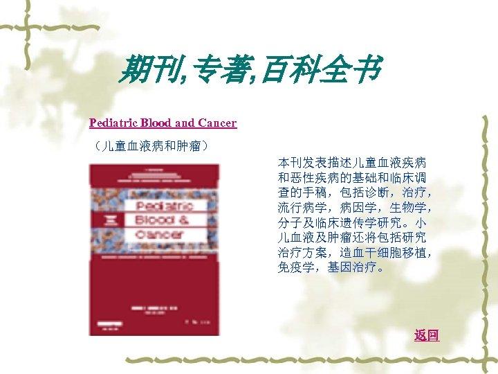 期刊, 专著, 百科全书 Pediatric Blood and Cancer (儿童血液病和肿瘤) 本刊发表描述儿童血液疾病 和恶性疾病的基础和临床调 查的手稿,包括诊断,治疗, 流行病学,病因学,生物学, 分子及临床遗传学研究。小 儿血液及肿瘤还将包括研究