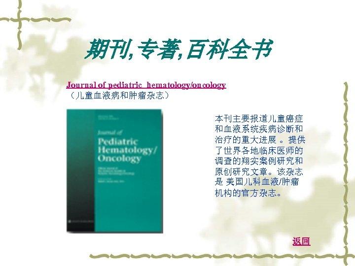 期刊, 专著, 百科全书 Journal of pediatric hematology/oncology (儿童血液病和肿瘤杂志) 本刊主要报道儿童癌症 和血液系统疾病诊断和 治疗的重大进展 。提供 了世界各地临床医师的 调查的翔实案例研究和