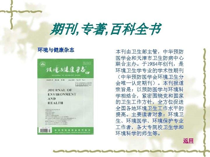 期刊, 专著, 百科全书 环境与健康杂志 本刊由卫生部主管,中华预防 医学会和天津市卫生防病中心 联合主办。于1984年创刊,是 环境卫生学专业的学术性期刊 (中华预防医学会环境卫生分 会唯一认定期刊)。本刊报道 宗旨是:以预防医学与环境科 学相结合,紧密围绕党和国家 的卫生 作方针,全方位促进