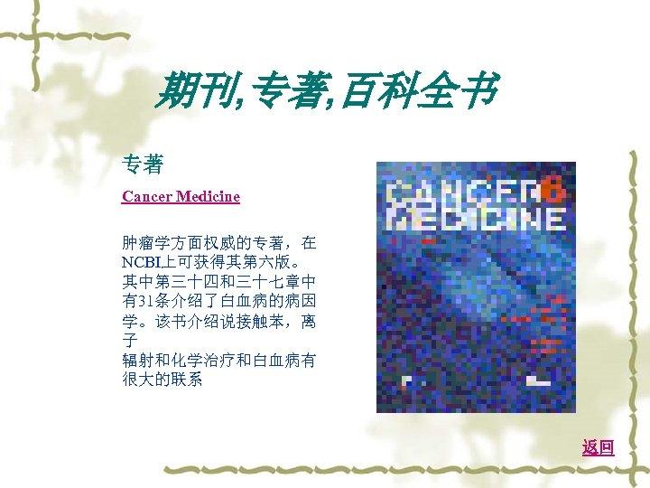 期刊, 专著, 百科全书 专著 Cancer Medicine 肿瘤学方面权威的专著,在 NCBI上可获得其第六版。 其中第三十四和三十七章中 有31条介绍了白血病的病因 学。该书介绍说接触苯,离 子 辐射和化学治疗和白血病有 很大的联系