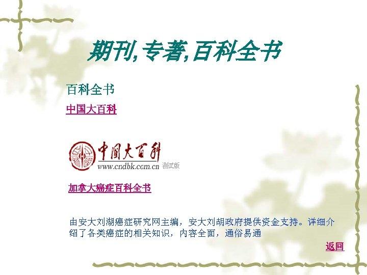 期刊, 专著, 百科全书 中国大百科 加拿大癌症百科全书 由安大刘湖癌症研究网主编,安大刘胡政府提供资金支持。详细介 绍了各类癌症的相关知识,内容全面,通俗易通 返回