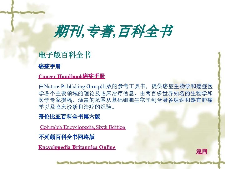 期刊, 专著, 百科全书 电子版百科全书 癌症手册 Cancer Handbook癌症手册 由Nature Publishing Group出版的参考 具书,提供癌症生物学和癌症医 学各个主要领域的理论及临床治疗信息,由两百多世界知名的生物学和 医学专家撰稿,涵盖的范围从基础细胞生物学到全身各组织和器官肿瘤 学以及临床诊断和治疗的经验。