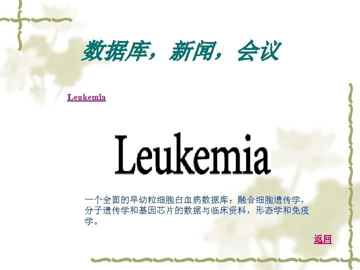 数据库,新闻,会议 Leukemia 一个全面的早幼粒细胞白血病数据库:融合细胞遗传学, 分子遗传学和基因芯片的数据与临床资料,形态学和免疫 学。 返回