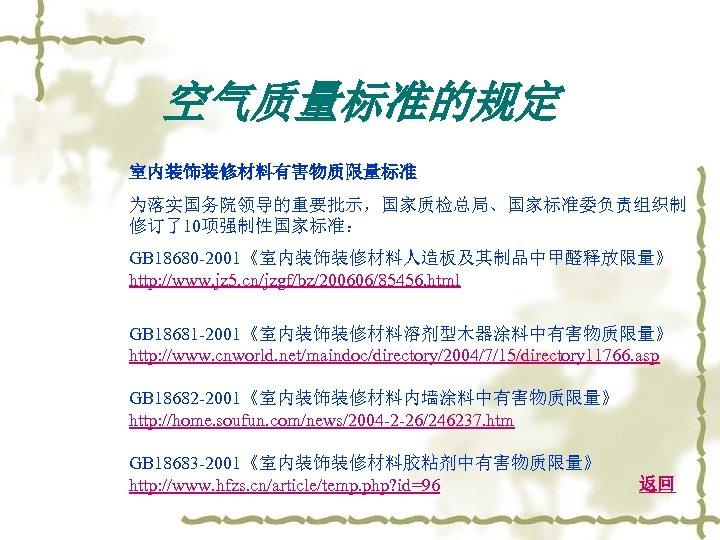 空气质量标准的规定 室内装饰装修材料有害物质限量标准 为落实国务院领导的重要批示,国家质检总局、国家标准委负责组织制 修订了10项强制性国家标准: GB 18680 -2001《室内装饰装修材料人造板及其制品中甲醛释放限量》 http: //www. jz 5. cn/jzgf/bz/200606/85456. html GB