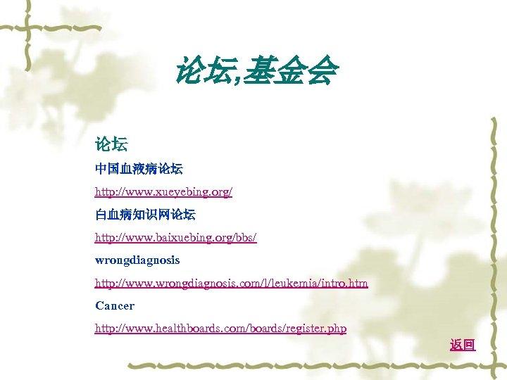 论坛, 基金会 论坛 中国血液病论坛 http: //www. xueyebing. org/ 白血病知识网论坛 http: //www. baixuebing. org/bbs/ wrongdiagnosis
