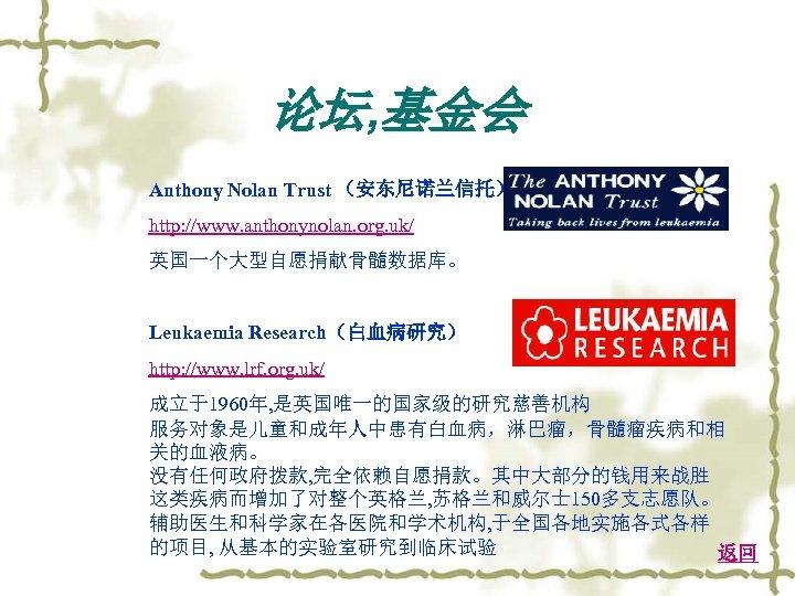 论坛, 基金会 Anthony Nolan Trust (安东尼诺兰信托) http: //www. anthonynolan. org. uk/ 英国一个大型自愿捐献骨髓数据库。 Leukaemia Research(白血病研究)