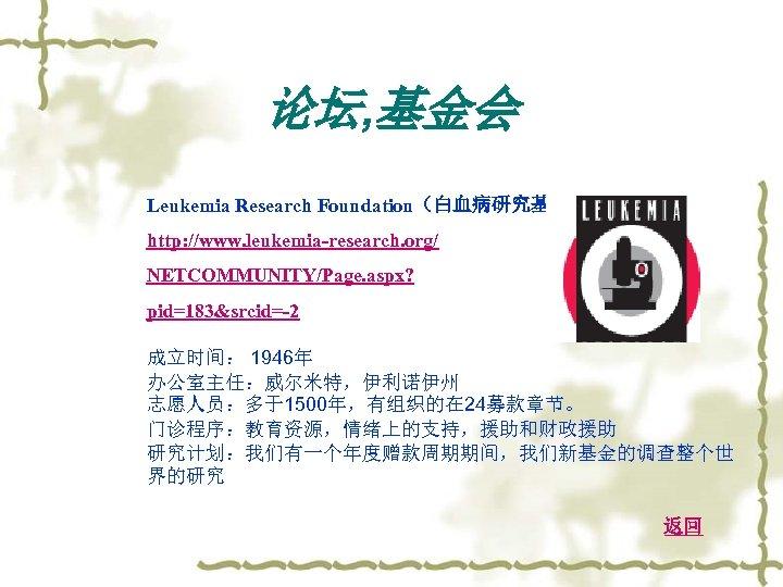 论坛, 基金会 Leukemia Research Foundation(白血病研究基金) http: //www. leukemia-research. org/ NETCOMMUNITY/Page. aspx? pid=183&srcid=-2 成立时间: 1946年