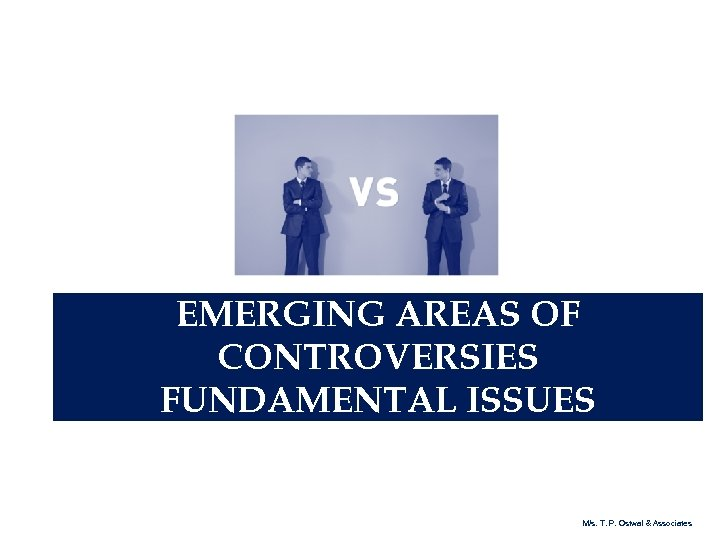 EMERGING AREAS OF CONTROVERSIES FUNDAMENTAL ISSUES M/s. T. P. Ostwal & Associates