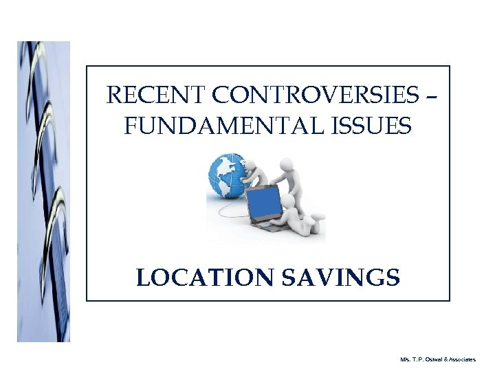 RECENT CONTROVERSIES – FUNDAMENTAL ISSUES LOCATION SAVINGS M/s. T. P. Ostwal & Associates