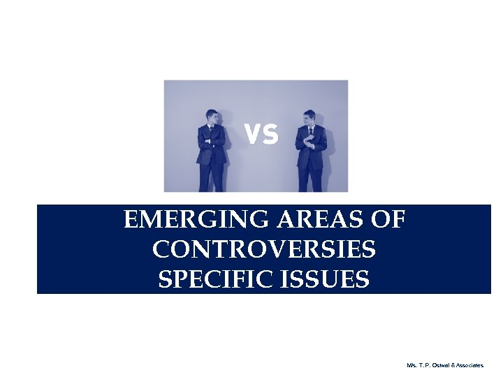 EMERGING AREAS OF CONTROVERSIES SPECIFIC ISSUES M/s. T. P. Ostwal & Associates