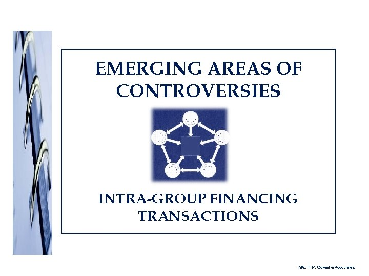 EMERGING AREAS OF CONTROVERSIES INTRA-GROUP FINANCING TRANSACTIONS M/s. T. P. Ostwal & Associates