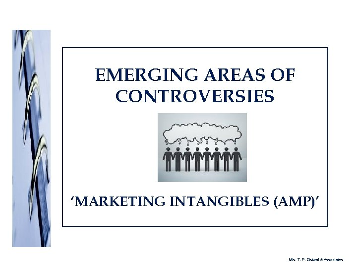EMERGING AREAS OF CONTROVERSIES 'MARKETING INTANGIBLES (AMP)' M/s. T. P. Ostwal & Associates