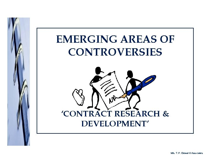 EMERGING AREAS OF CONTROVERSIES 'CONTRACT RESEARCH & DEVELOPMENT' M/s. T. P. Ostwal & Associates