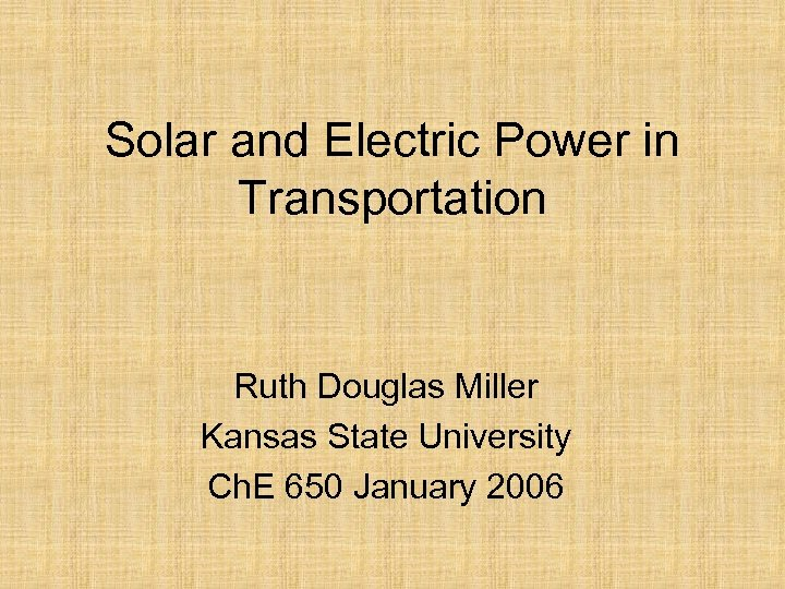 Solar and Electric Power in Transportation Ruth Douglas Miller Kansas State University Ch. E