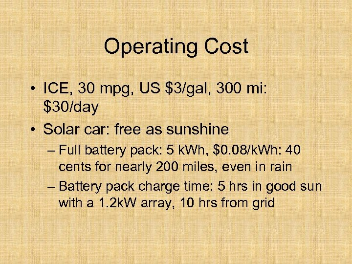 Operating Cost • ICE, 30 mpg, US $3/gal, 300 mi: $30/day • Solar car: