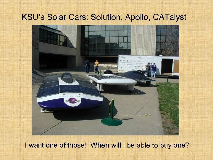 KSU's Solar Cars: Solution, Apollo, CATalyst I want one of those! When will I