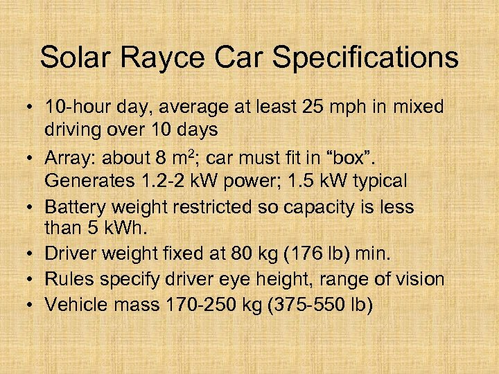 Solar Rayce Car Specifications • 10 -hour day, average at least 25 mph in