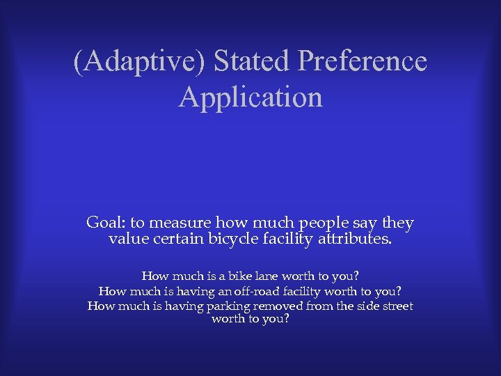 (Adaptive) Stated Preference Application Goal: to measure how much people say they value certain