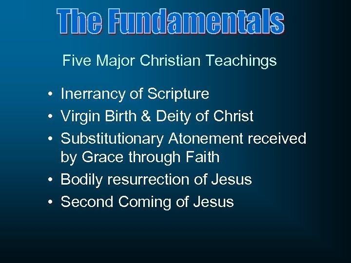 Five Major Christian Teachings • Inerrancy of Scripture • Virgin Birth & Deity of