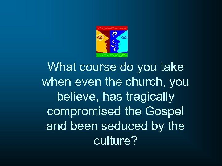 What course do you take when even the church, you believe, has tragically compromised