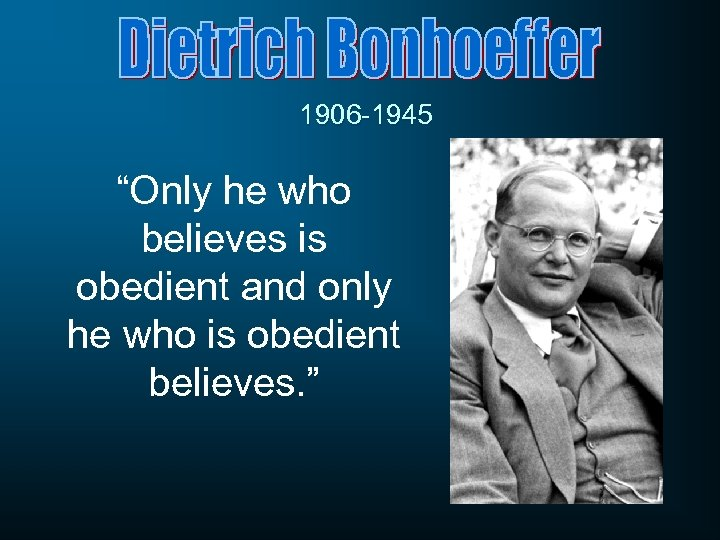 """1906 -1945 """"Only he who believes is obedient and only he who is obedient"""