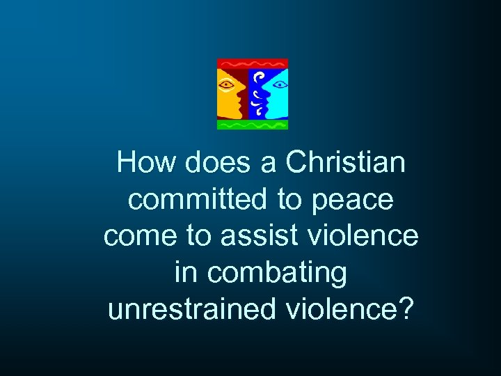 How does a Christian committed to peace come to assist violence in combating unrestrained