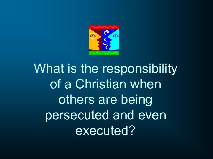 What is the responsibility of a Christian when others are being persecuted and even