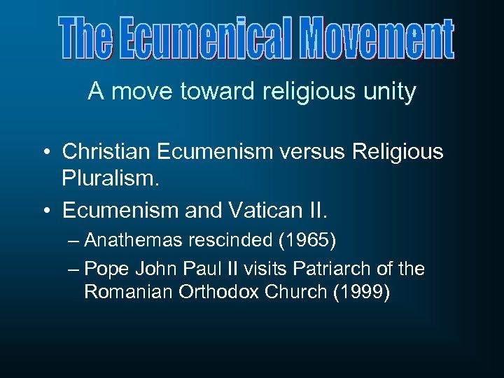 A move toward religious unity • Christian Ecumenism versus Religious Pluralism. • Ecumenism and