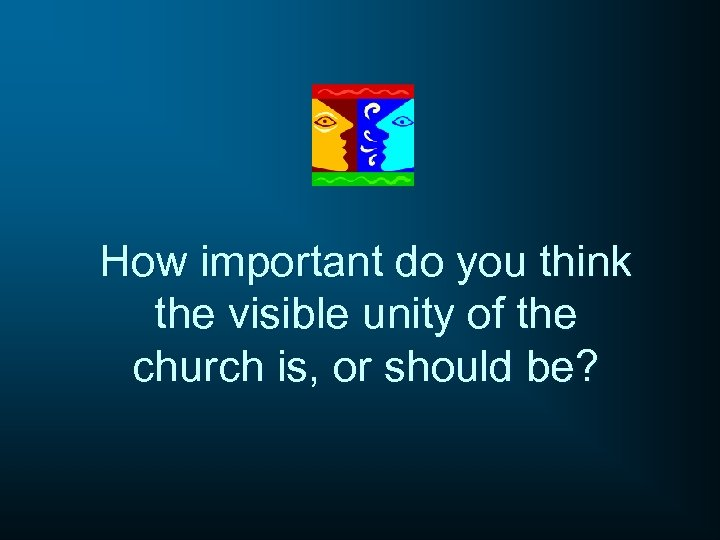 How important do you think the visible unity of the church is, or should