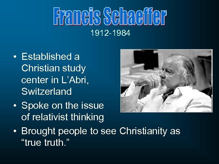 1912 -1984 • Established a Christian study center in L'Abri, Switzerland • Spoke on