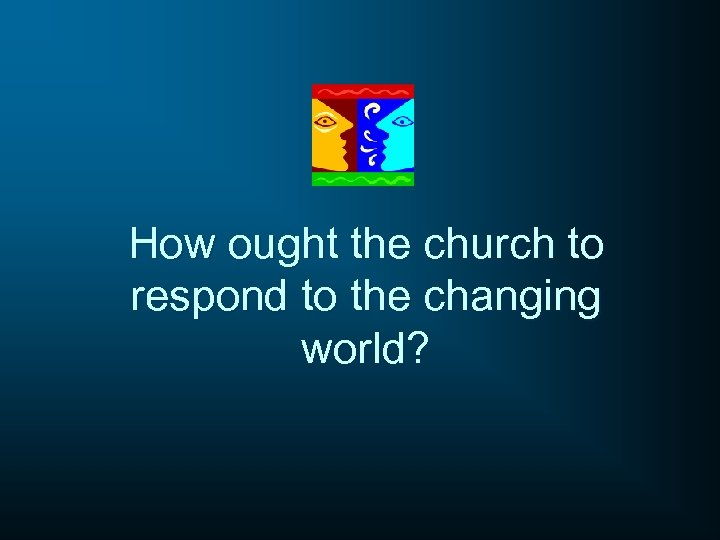 How ought the church to respond to the changing world?