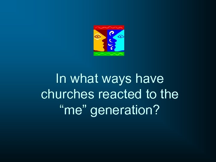 """In what ways have churches reacted to the """"me"""" generation?"""