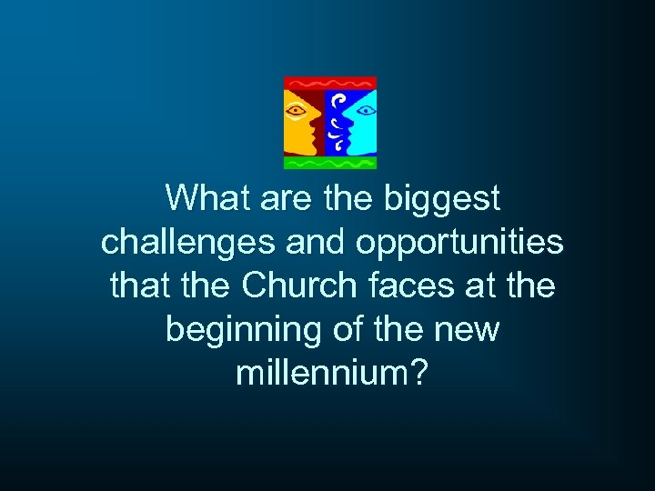 What are the biggest challenges and opportunities that the Church faces at the beginning
