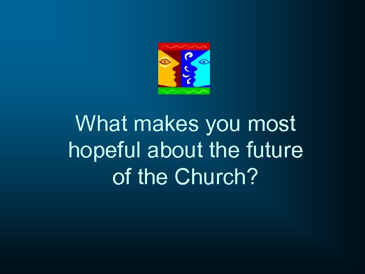 What makes you most hopeful about the future of the Church?
