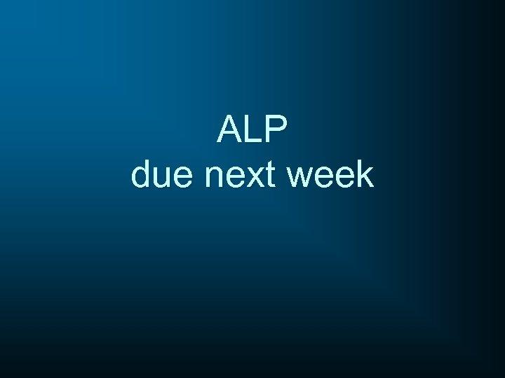 ALP due next week