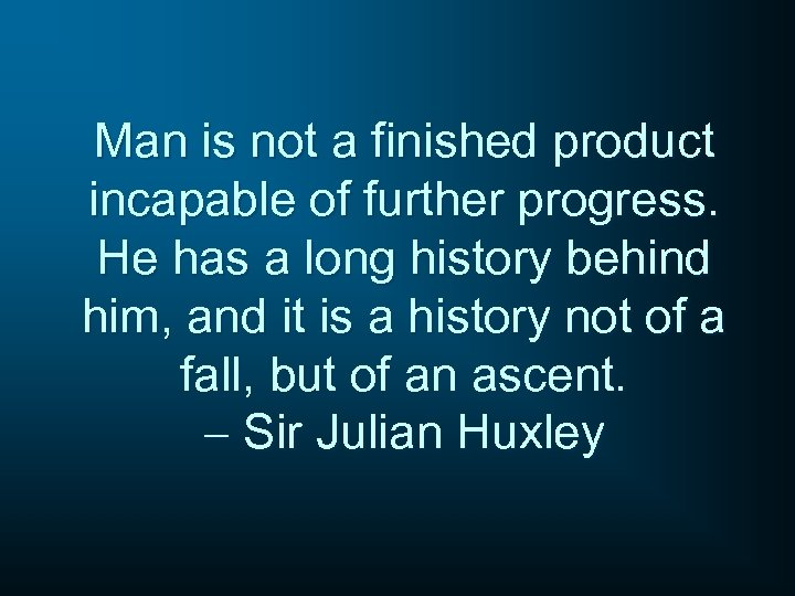 Man is not a finished product incapable of further progress. He has a long