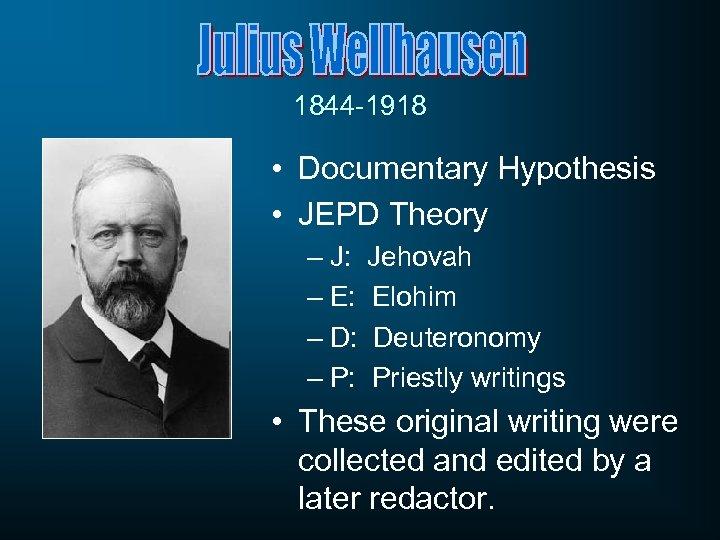 1844 -1918 • Documentary Hypothesis • JEPD Theory – J: Jehovah – E: Elohim