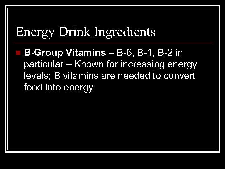 Energy Drink Ingredients n B-Group Vitamins – B-6, B-1, B-2 in particular – Known