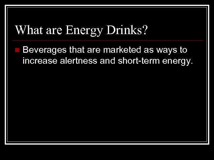 What are Energy Drinks? n Beverages that are marketed as ways to increase alertness