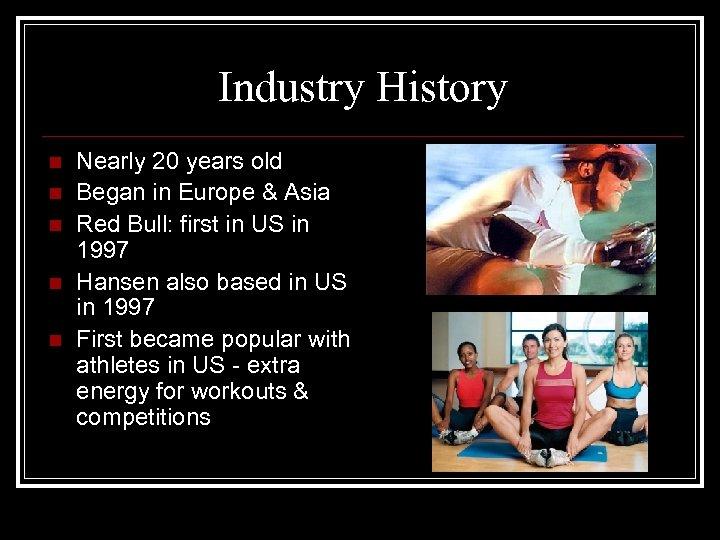 Industry History n n n Nearly 20 years old Began in Europe & Asia