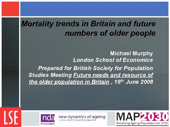 Mortality trends in Britain and future numbers of older people Michael Murphy London School
