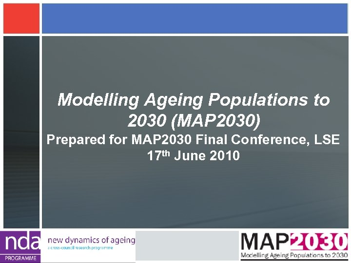 Modelling Ageing Populations to 2030 (MAP 2030) Prepared for MAP 2030 Final Conference, LSE
