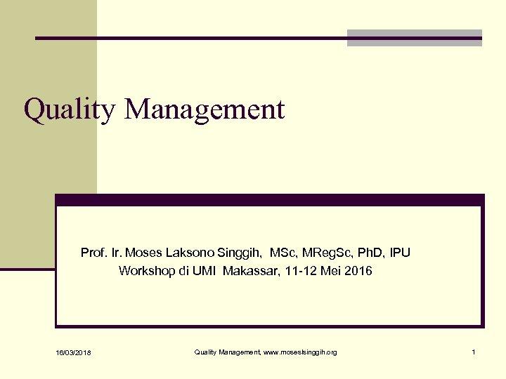 Quality Management Prof. Ir. Moses Laksono Singgih, MSc, MReg. Sc, Ph. D, IPU Workshop