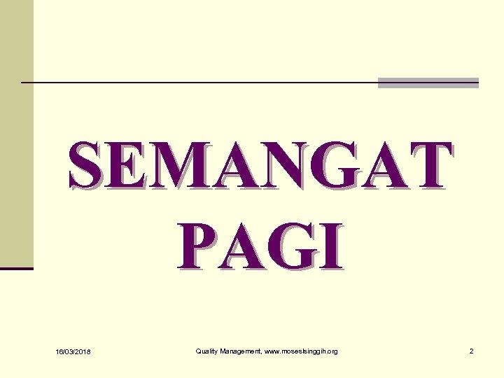 SEMANGAT PAGI 16/03/2018 Quality Management, www. moseslsinggih. org 2