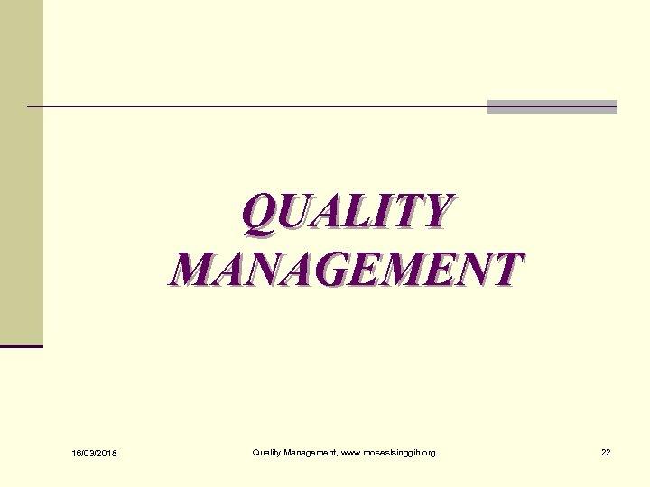 QUALITY MANAGEMENT 16/03/2018 Quality Management, www. moseslsinggih. org 22
